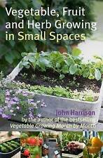 Vegetable, Fruit and Herb Growing in Small Spaces by John Harrison - New Book