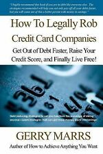 How to Legally Rob Credit-Card Companies : Get Out of Debt Faster, Raise Your...