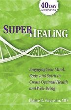Superhealing : Engaging Your Mind, Body, and Spirit to Create Optimal Health...