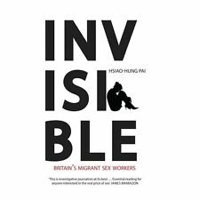 Invisible : Britain's Migrant Sex Workers by Hsiao-Hung Pai (2013, Paperback)