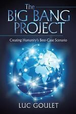 The Big Bang Project : Creating Humanity?s Best-Case Scenario by Luc Goulet...