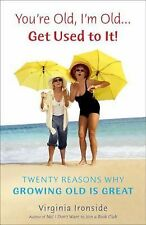 You're Old, I'm Old . . . Get Used to It!: Twenty Reasons Why Growing Old Is Gr