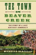 The Town on Beaver Creek : The Story of a Lost Kentucky Community by Michelle...