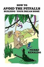 How to Avoid the Pitfalls : Building Your Dream Home by Pierre Renaldo (2002,...