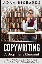 Copywriting: a Beginner's Blueprint : How to Write Amazing Copy That Compels...