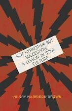Not Hypnotism but Suggestion; a Lesson in Soul Culture by Henry Harrison...