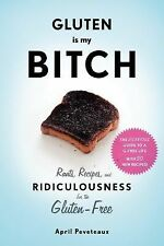 Gluten Is My Bitch : Rants, Recipes, and Ridiculousness for the Gluten-Free...