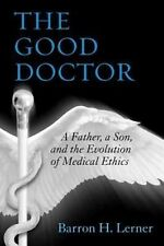 The Good Doctor : A Father, a Son, and the Evolution of Medical Ethics by...