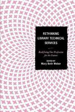 Rethinking Library Technical Services : Redefining Our Profession for the...