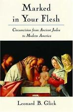 Marked in Your Flesh: Circumcision from Ancient Judea to Modern America by Glic