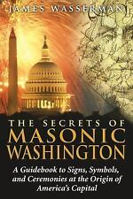The Secrets of Masonic Washington: A Guidebook to Signs, Symbols, and Ceremonies