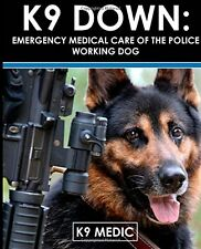 NEW K9 Down: Emergency Medical Care Of The Police Working Dog by K9 Medic