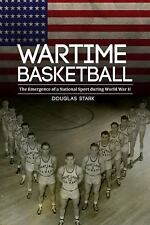 Wartime Basketball : The Emergence of a National Sport During World War II by...