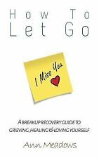 How to Let Go - a Breakup Recovery Guide to Grieving, Healing and Loving...