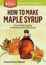How To Make Maple Syrup From Gathering Sap to Marketing Your Own Syrup Book  New