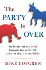 The Party Is Over: How Republicans Went Crazy, Democrats Became Useless, and the