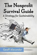 The Nonprofit Survival Guide: A Strategy for Sustainability, Geoff Alexander, Ne