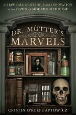 Dr. Mütter's Marvels : A True Tale of Intrigue and Innovation at the Dawn of...