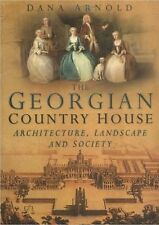 The Georgian Country House: Architecture, Landscape and Society by Dana Arnold (