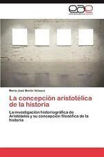 La Concepción Aristotélica de la Histori by María José Martín Velasco (2012,...