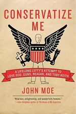 Conservatize Me: A Lifelong Lefty's Attempt to Love God, Guns, Reagan, and Toby