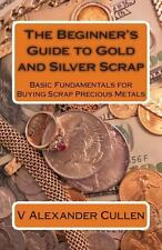 The Beginner's Guide to Gold and Silver Scrap : Basic Fundamentals for Buying...