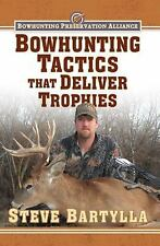 Bowhunting Tactics That Deliver Trophies : A Guide to Finding and Taking...