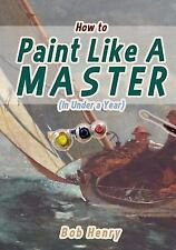 How to Paint Like a Master (in under a Year) by Bob Henry (2014, Paperback)