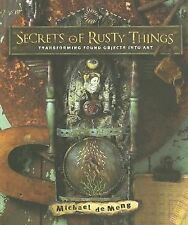Secrets of Rusty Things: Transforming Found Objects into Art, Michael de Meng, E