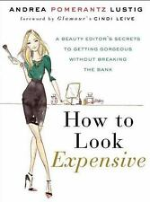 How to Look Expensive : A Beauty Editor's Secrets to Getting Gorgeous Without Br