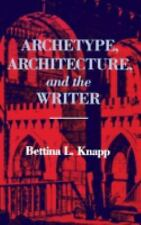 Archetype, Architecture, and the Writer by Bettina L. Knapp and Bettina Knapp...