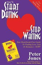 How to Start Dating and Stop Waiting : Your Heartbreak-Free Guide to Finding...