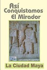 Así Conquistamos el Mirador : La Ciudad Maya by Jose Luis Elgueta Jegerlehner...