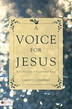 A Voice for Jesus : A Collection of Poetry and Song by Larry L. Lambert...