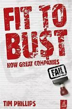 Fit to Bust : How Great Companies Fail by Tim Phillips (2011, Paperback)