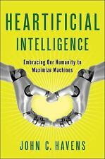 Heartificial Intelligence: Embracing Our Humanity to Maximize Machines, Havens,