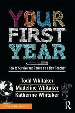 Your First Year : How to Survive and Thrive As a New Teacher by Todd...