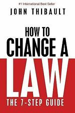 How to Change a Law : The Intelligent Consumer's 7-Step Guide. Improve Your...