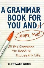 A Grammar Book for You and I (Oops, Me): All the Grammar You Need to Succeed in