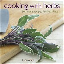 Cooking with Herbs : 50 Simple Recipes for Fresh Flavor by Lynn Alley (2013,...