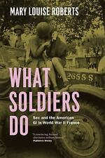 What Soldiers Do : Sex and the American GI in World War II France by Mary...
