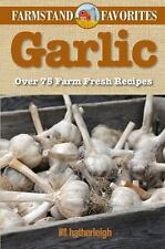 Garlic: Farmstand Favorites: Over 75 Farm-Fresh Recipes