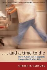 And a Time to Die : How American Hospitals Shape the End of Life by Sharon R....
