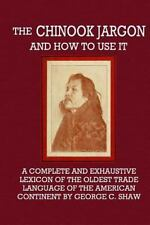 The Chinook Jargon and How to Use It : A Complete and Exhaustive Lexicon of...