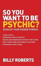 So You Want to Be Psychic?: Develop Your Hidden Powers