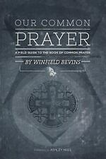 Our Common Prayer : A Field Guide to the Book of Common Prayer by Winfield...