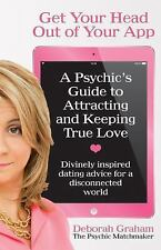 Get Your Head Out of Your App : A Psychic's Guide to Attracting and Keeping T...