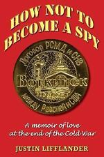 How Not to Become a Spy : A Memoir of Love at the End of the Cold War by...