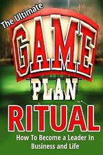 The Ultimate Game Plan Ritual: How to Become a Leader in Business and Life by...