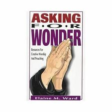 Asking for Wonder : Resources for Creative Worship and Preaching by Elaine M. Wa